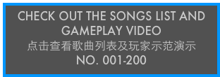 CHECK OUT THE SONGS LIST AND GAMEPLAY VIDEO 点击查看歌曲列表及玩家示范演示 No. 001-200